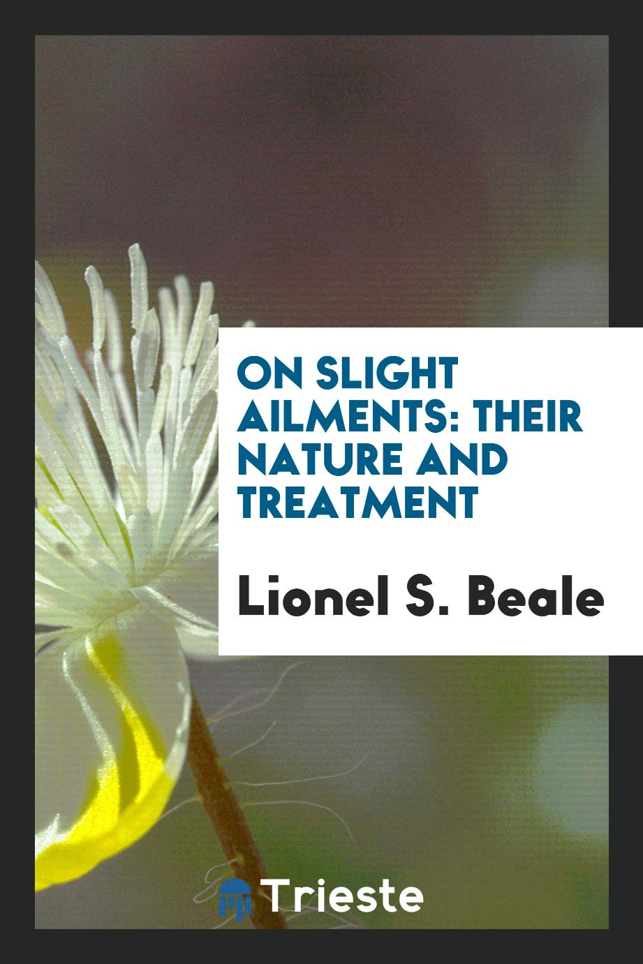 Lionel S. Beale - On Slight Ailments: Their Nature and Treatment